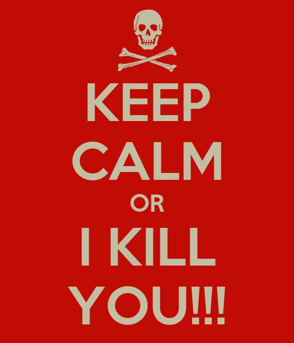 KEEP CALM OR I KILL YOU!!!