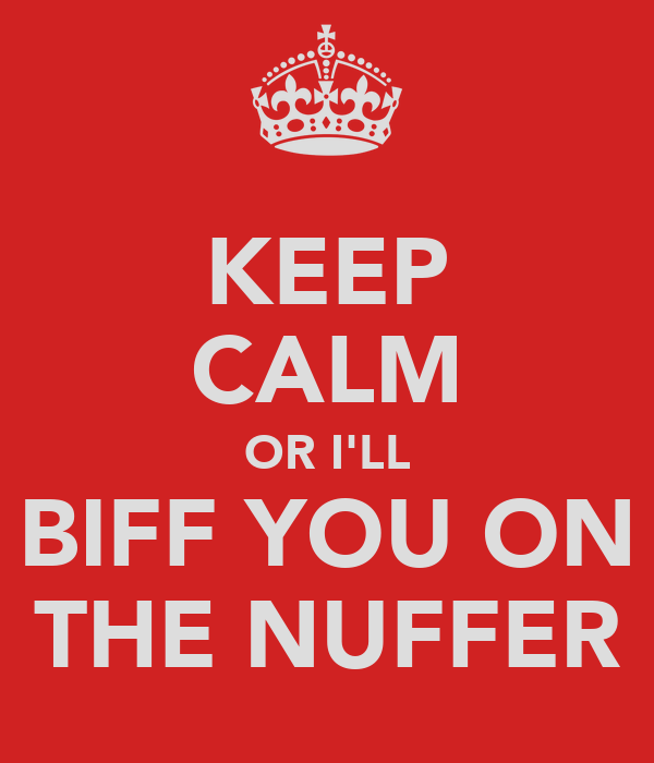 KEEP CALM OR I'LL BIFF YOU ON THE NUFFER
