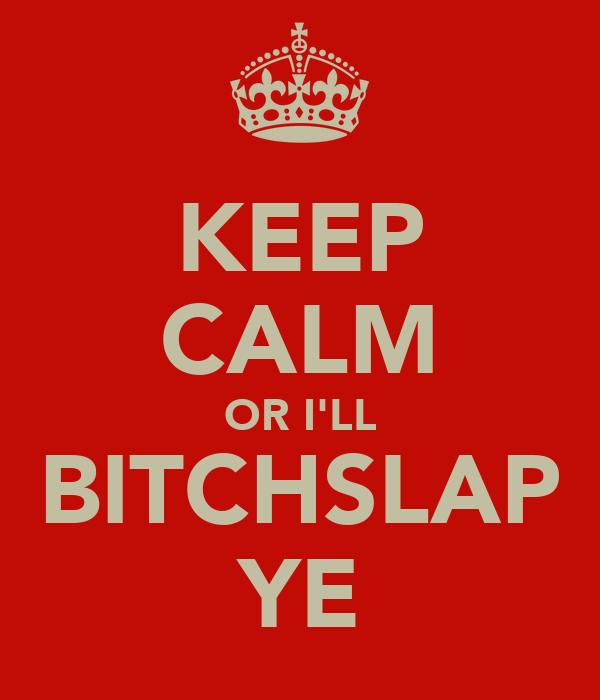 KEEP CALM OR I'LL BITCHSLAP YE