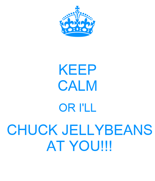 KEEP CALM OR I'LL  CHUCK JELLYBEANS  AT YOU!!!