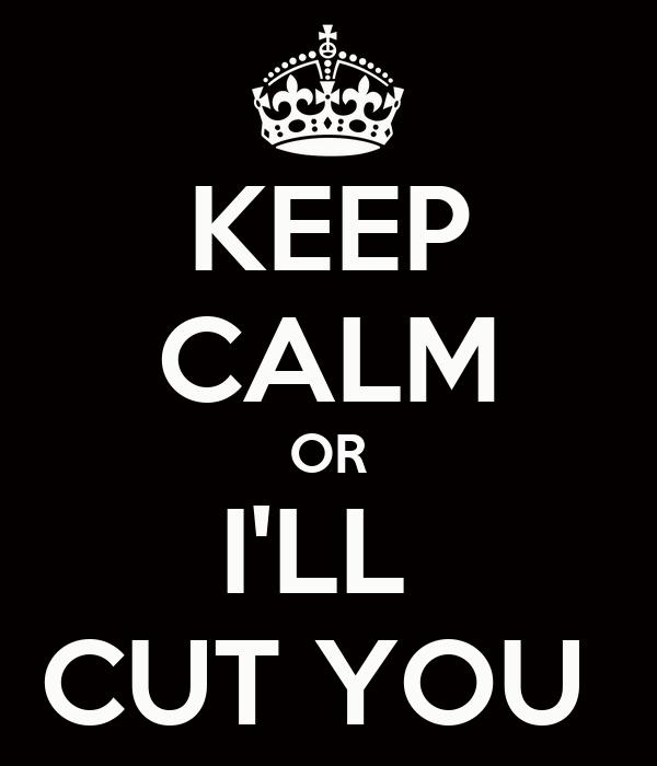 KEEP CALM OR I'LL  CUT YOU