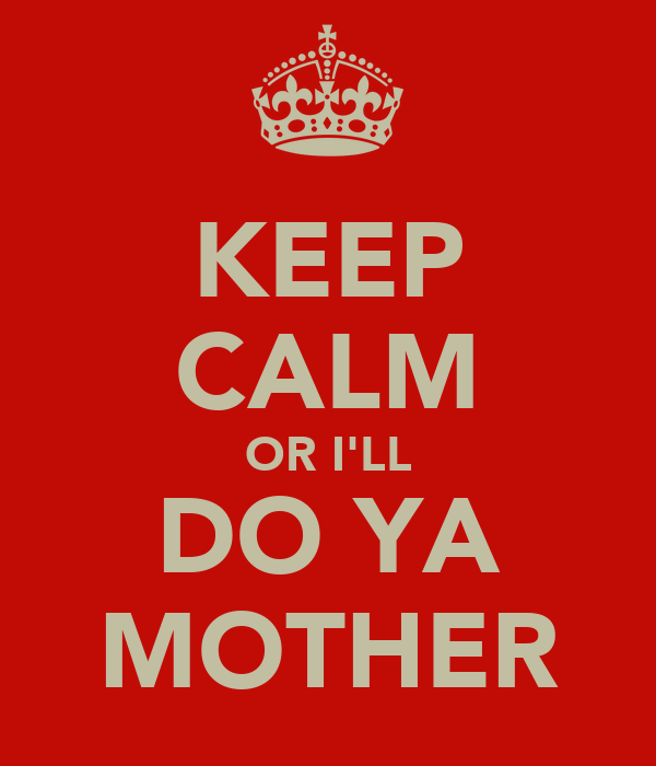 KEEP CALM OR I'LL DO YA MOTHER