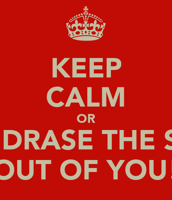 KEEP CALM OR I'LL DRASE THE SHIT OUT OF YOU!
