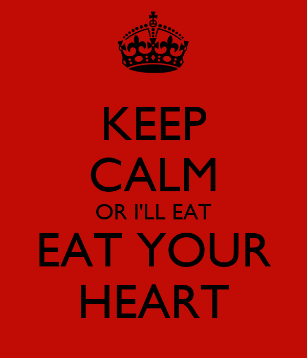 KEEP CALM OR I'LL EAT EAT YOUR HEART