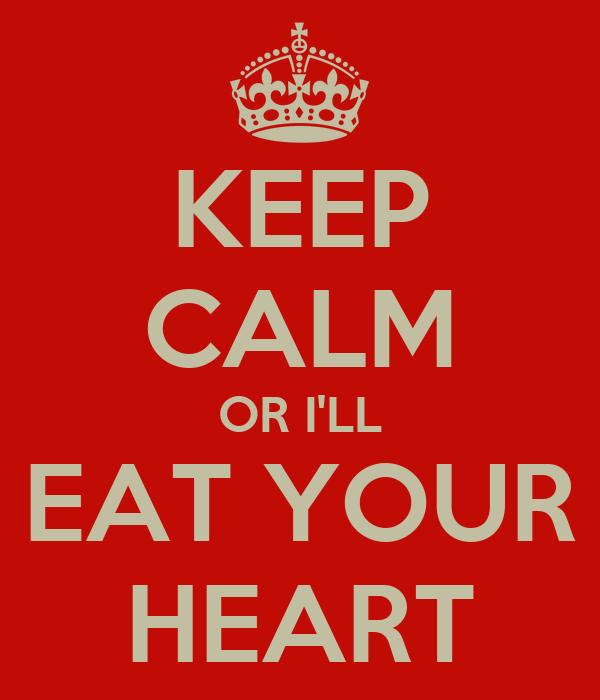 KEEP CALM OR I'LL EAT YOUR HEART