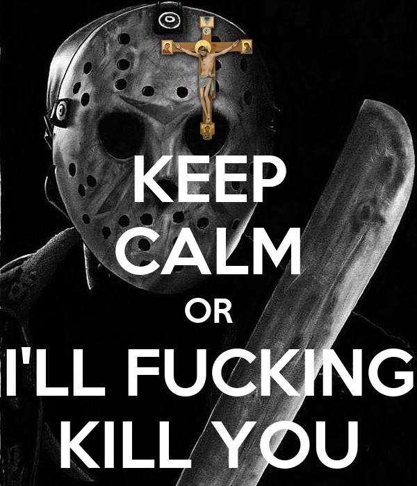 KEEP CALM OR I'LL FUCKING KILL YOU