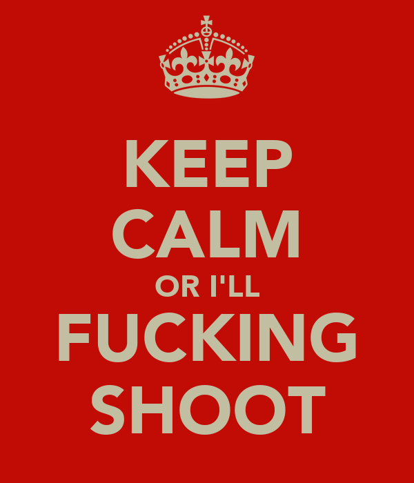 KEEP CALM OR I'LL FUCKING SHOOT