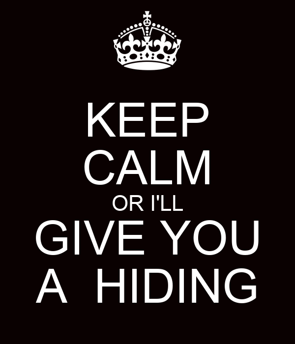 KEEP CALM OR I'LL GIVE YOU A  HIDING