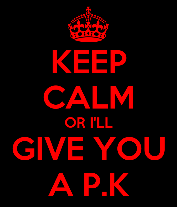 KEEP CALM OR I'LL GIVE YOU A P.K