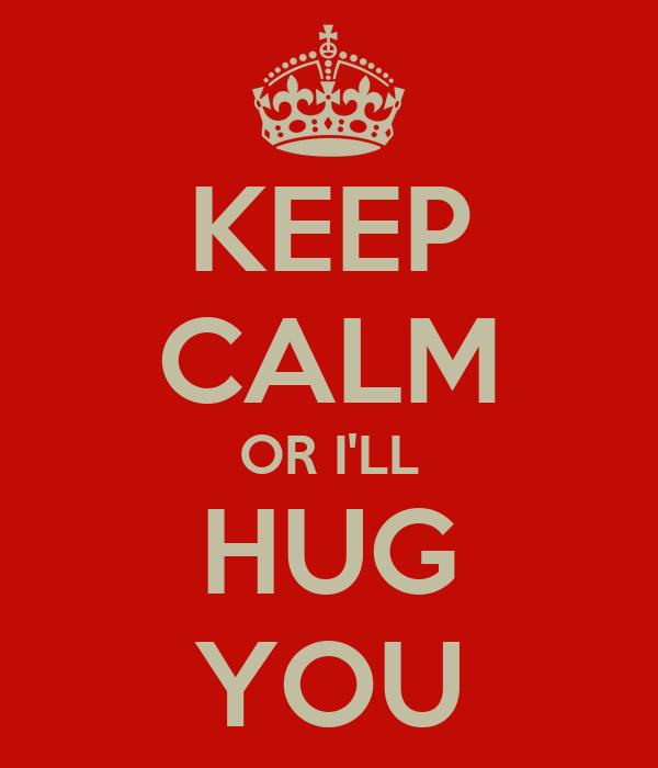KEEP CALM OR I'LL HUG YOU