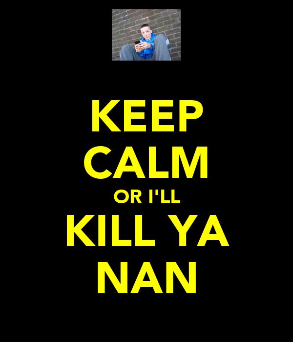 KEEP CALM OR I'LL KILL YA NAN