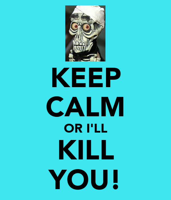 KEEP CALM OR I'LL KILL YOU!