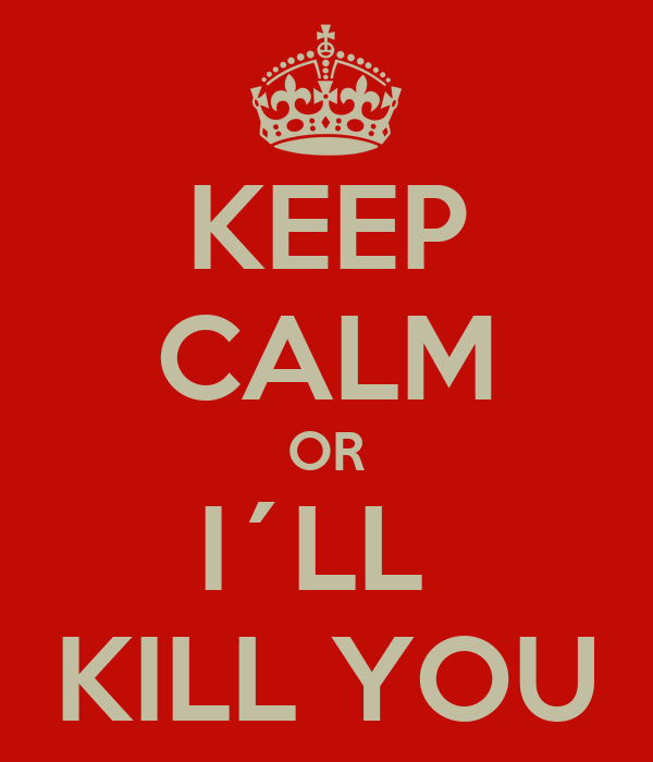KEEP CALM OR I´LL  KILL YOU