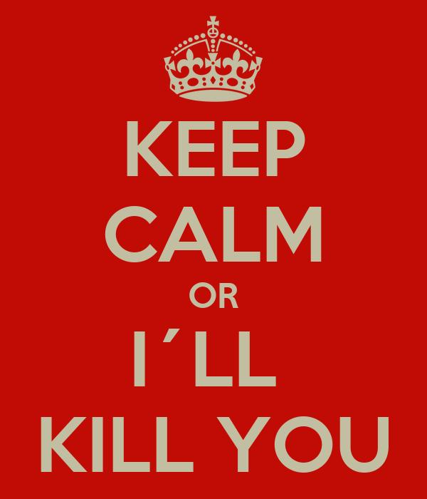 KEEP CALM OR I´LL  KILL YOU
