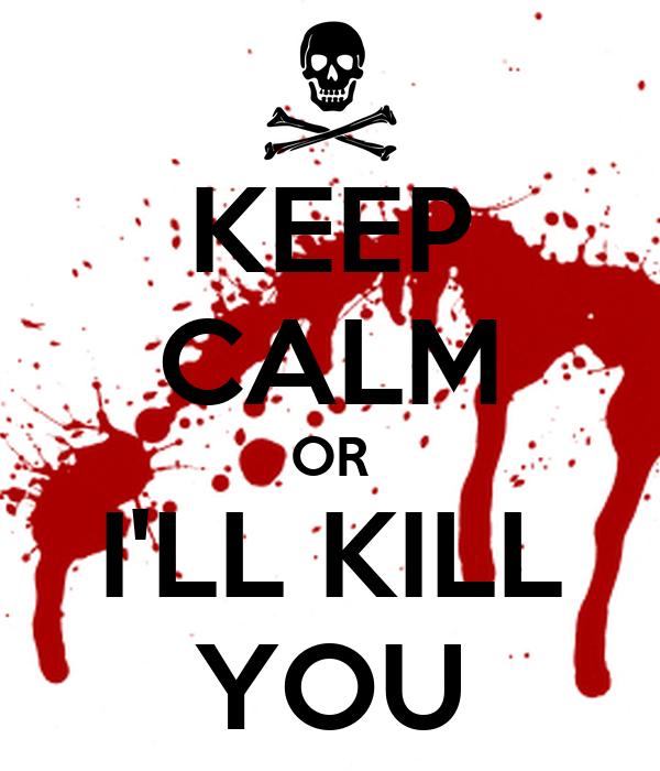 KEEP CALM OR I'LL KILL YOU