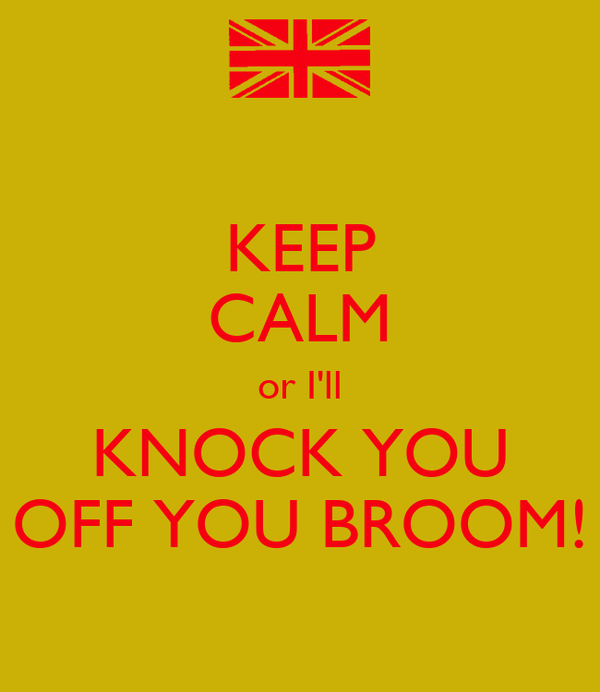 KEEP CALM or I'll KNOCK YOU OFF YOU BROOM!