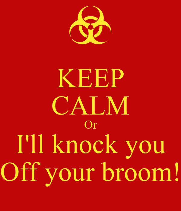 KEEP CALM Or I'll knock you Off your broom!