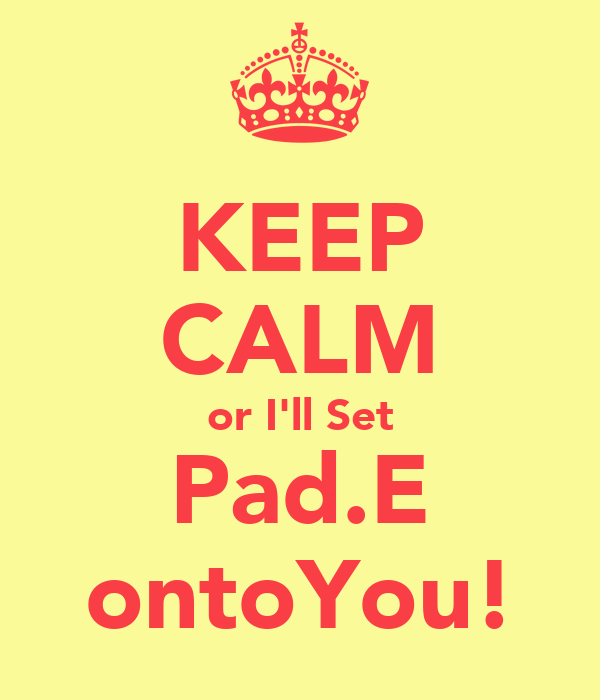 KEEP CALM or I'll Set Pad.E ontoYou!