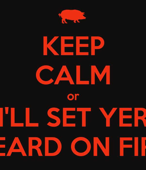 KEEP CALM or I'LL SET YER BEARD ON FIRE