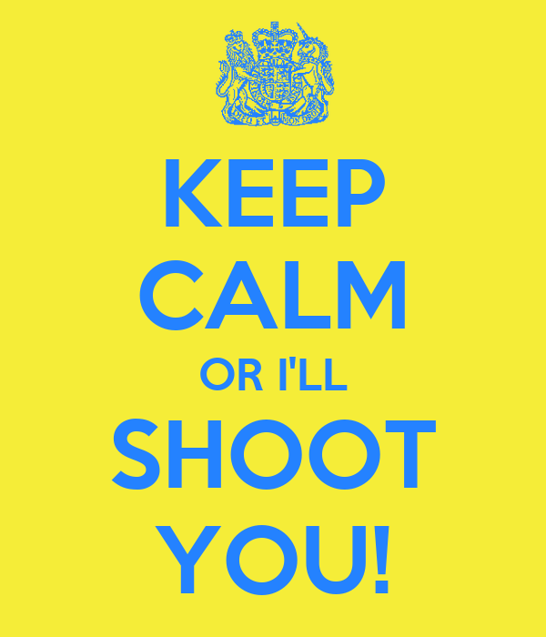 KEEP CALM OR I'LL SHOOT YOU!