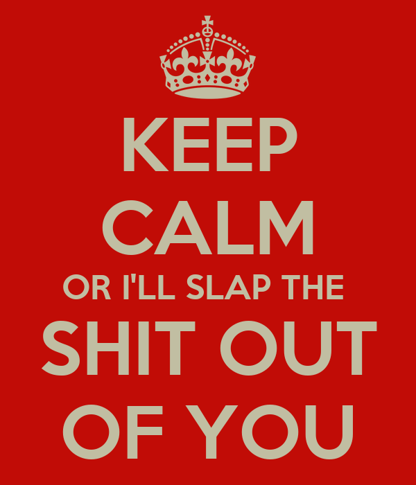 KEEP CALM OR I'LL SLAP THE  SHIT OUT OF YOU