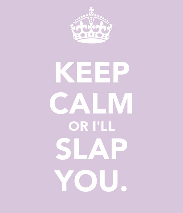 KEEP CALM OR I'LL SLAP YOU.
