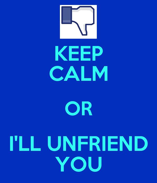 KEEP CALM OR I'LL UNFRIEND YOU