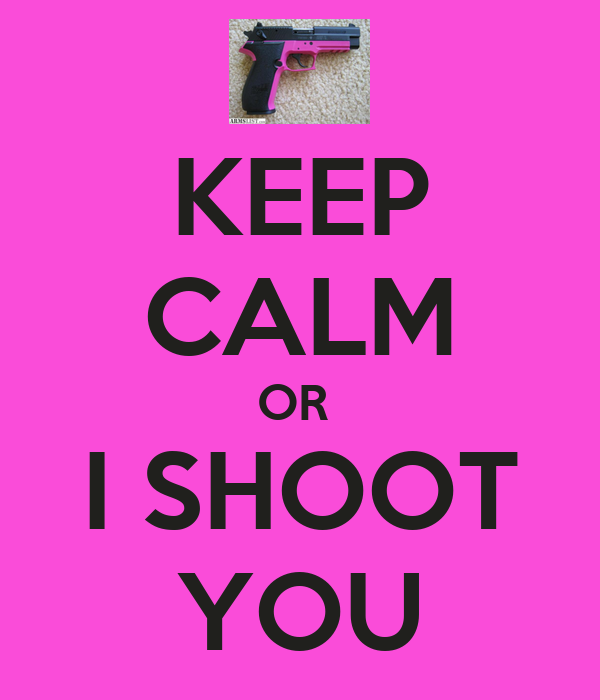 KEEP CALM OR  I SHOOT YOU
