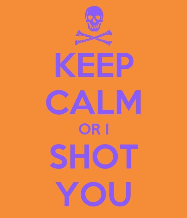 KEEP CALM OR I SHOT YOU