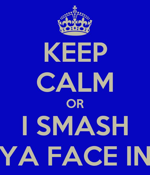 KEEP CALM OR I SMASH YA FACE IN