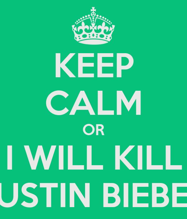 KEEP CALM OR I WILL KILL JUSTIN BIEBER