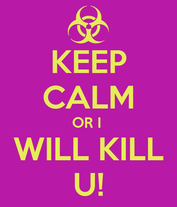 KEEP CALM OR I  WILL KILL U!
