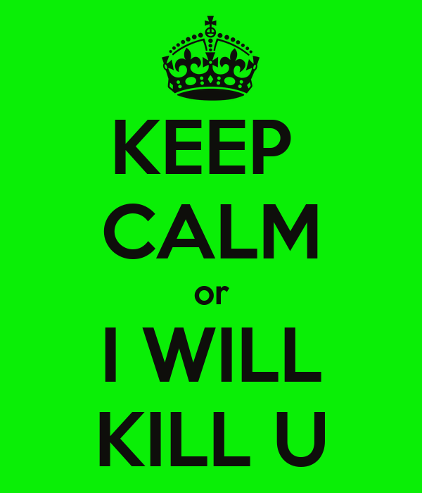 KEEP  CALM or I WILL KILL U