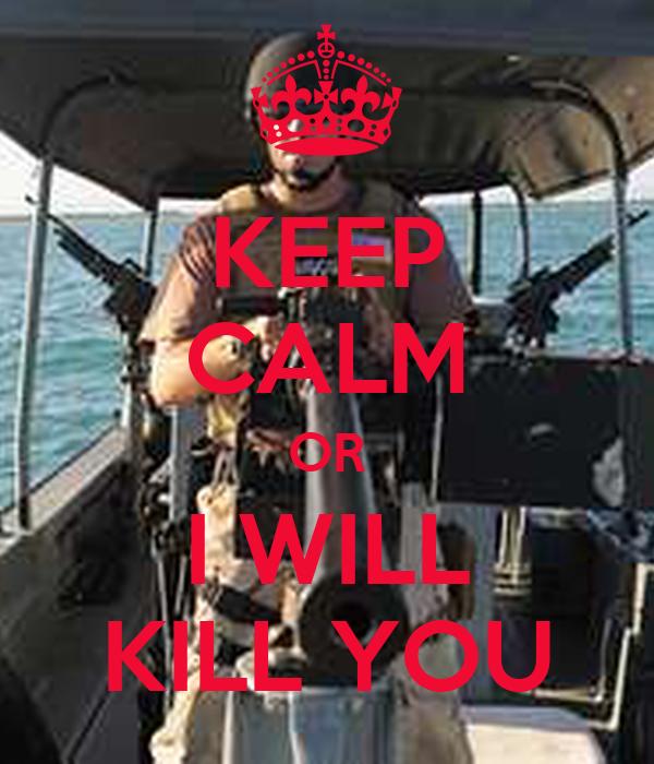 KEEP CALM OR I WILL KILL YOU