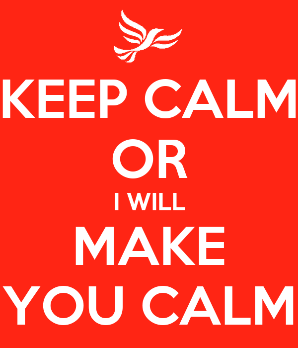 KEEP CALM OR I WILL MAKE YOU CALM