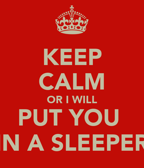 KEEP CALM OR I WILL PUT YOU  IN A SLEEPER