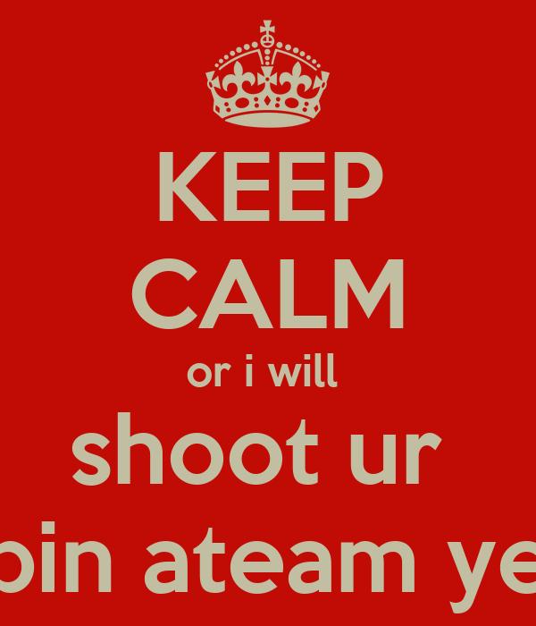 KEEP CALM or i will  shoot ur  bin ateam ye