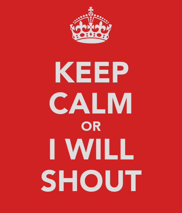 KEEP CALM OR I WILL SHOUT