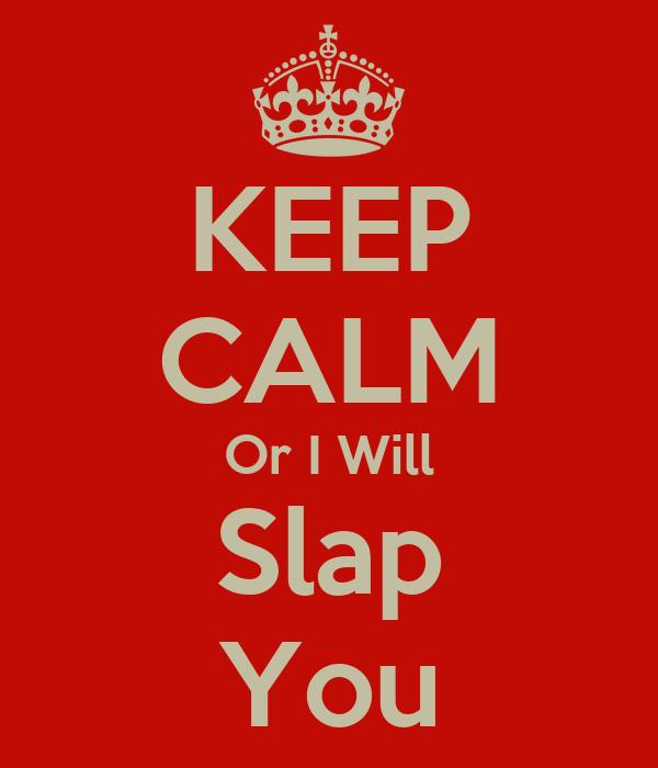 KEEP CALM Or I Will Slap You
