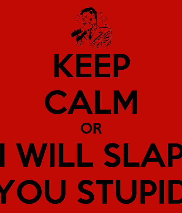 KEEP CALM OR I WILL SLAP YOU STUPID