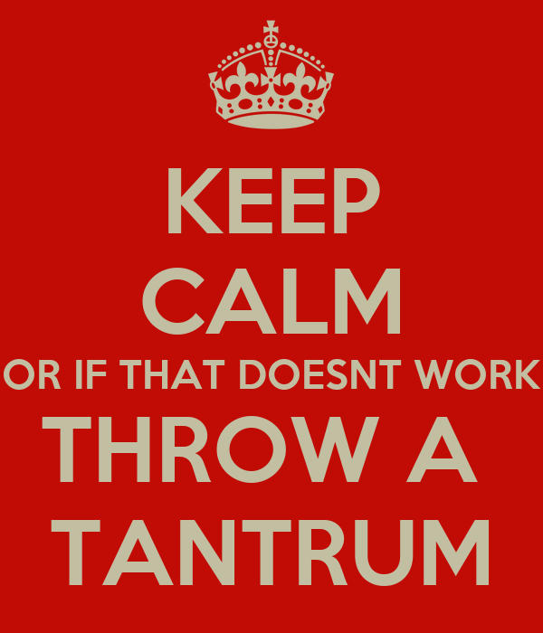 KEEP CALM OR IF THAT DOESNT WORK THROW A  TANTRUM
