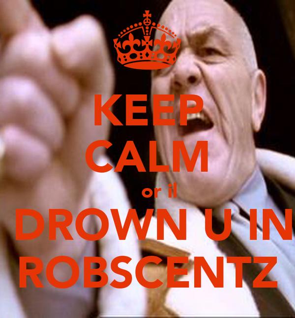 KEEP CALM     or il  DROWN U IN ROBSCENTZ