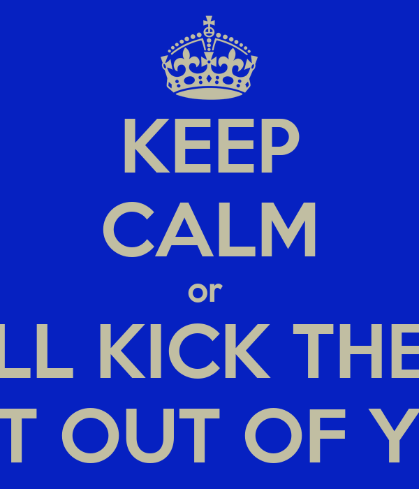 KEEP CALM or  ILL KICK THE  SHIT OUT OF YOU