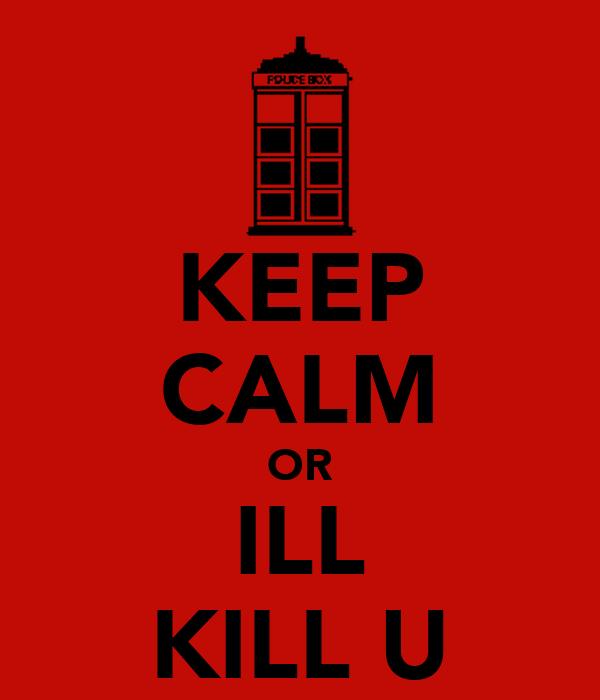 KEEP CALM OR ILL KILL U