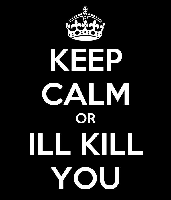 KEEP CALM OR ILL KILL YOU