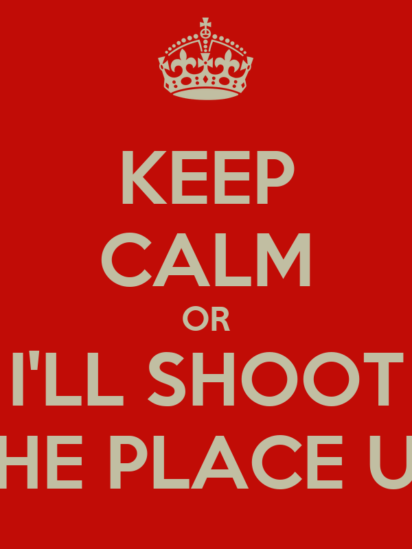 KEEP CALM OR I'LL SHOOT THE PLACE UP
