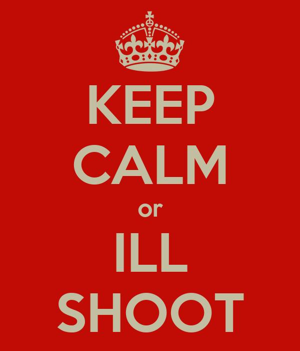 KEEP CALM or ILL SHOOT