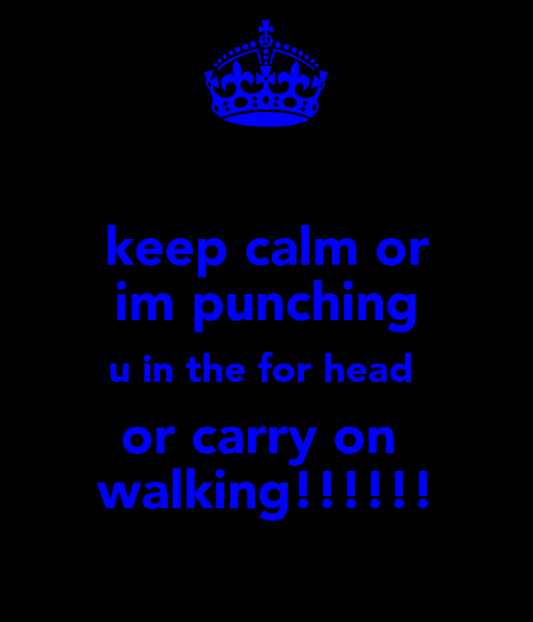 keep calm or im punching u in the for head  or carry on  walking!!!!!!