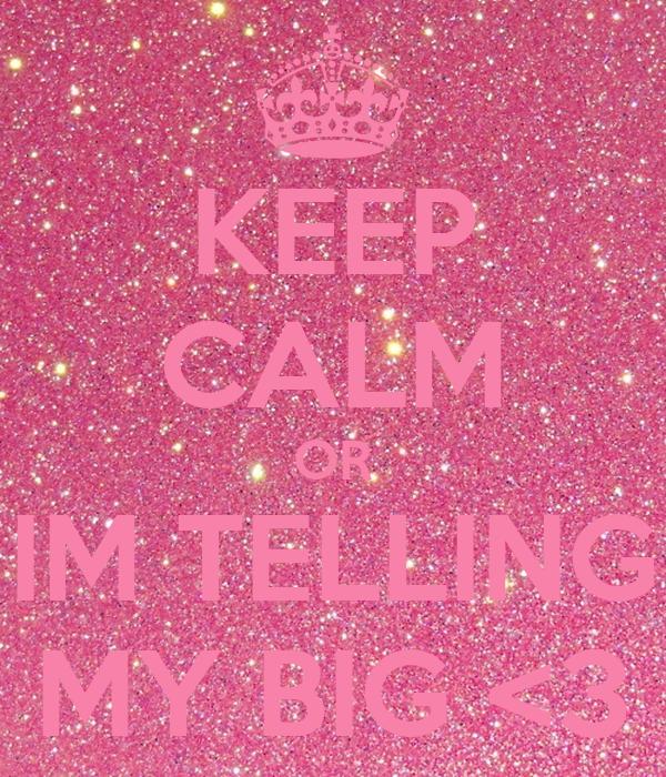 KEEP CALM OR IM TELLING MY BIG <3