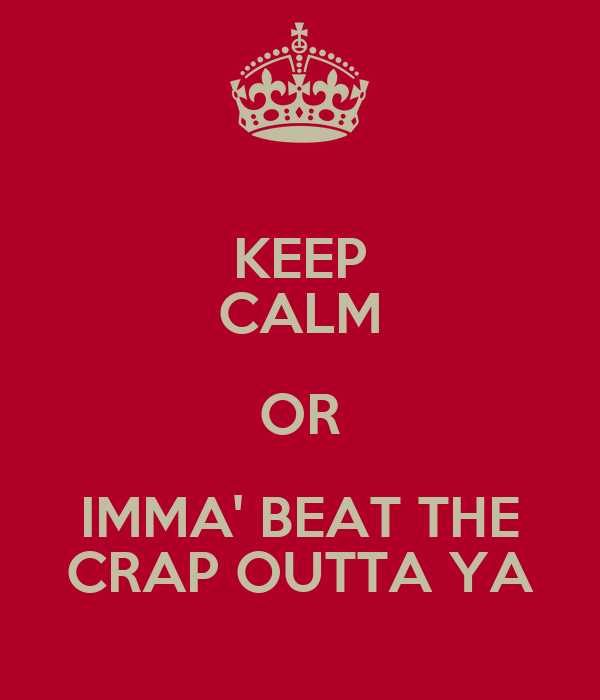 KEEP CALM OR IMMA' BEAT THE CRAP OUTTA YA